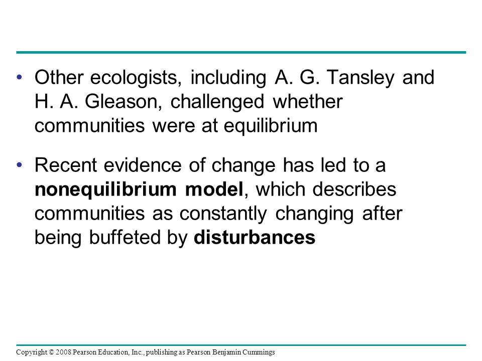 Copyright © 2008 Pearson Education, Inc., publishing as Pearson Benjamin Cummings Other ecologists, including A. G. Tansley and H. A. Gleason, challen