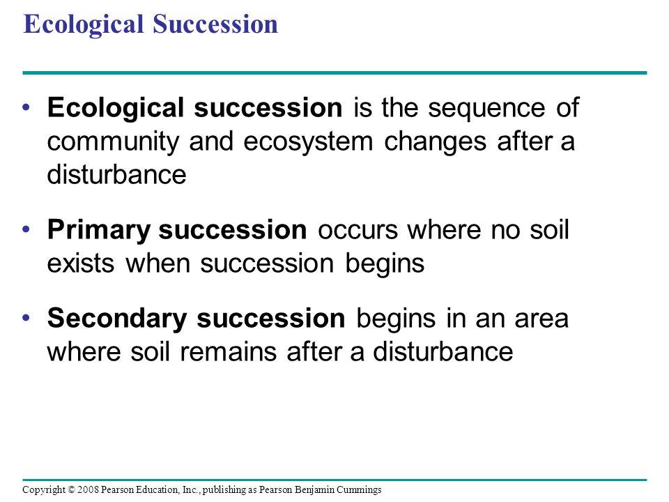 Copyright © 2008 Pearson Education, Inc., publishing as Pearson Benjamin Cummings Ecological Succession Ecological succession is the sequence of commu