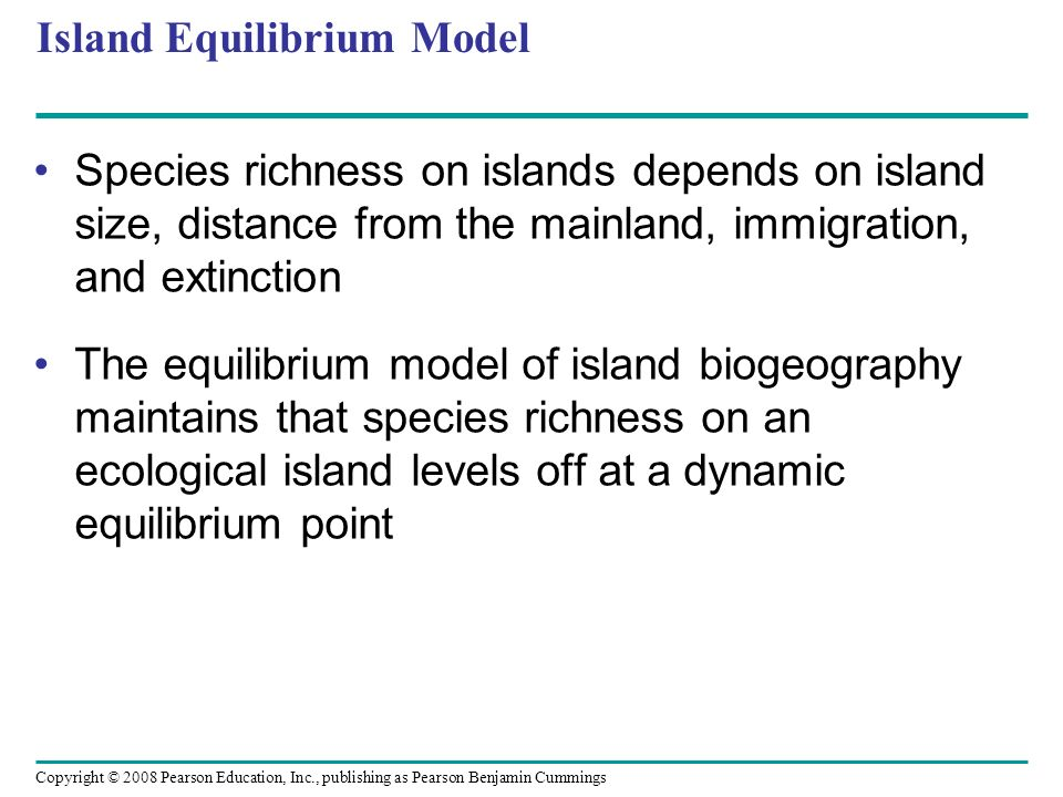 Copyright © 2008 Pearson Education, Inc., publishing as Pearson Benjamin Cummings Island Equilibrium Model Species richness on islands depends on isla