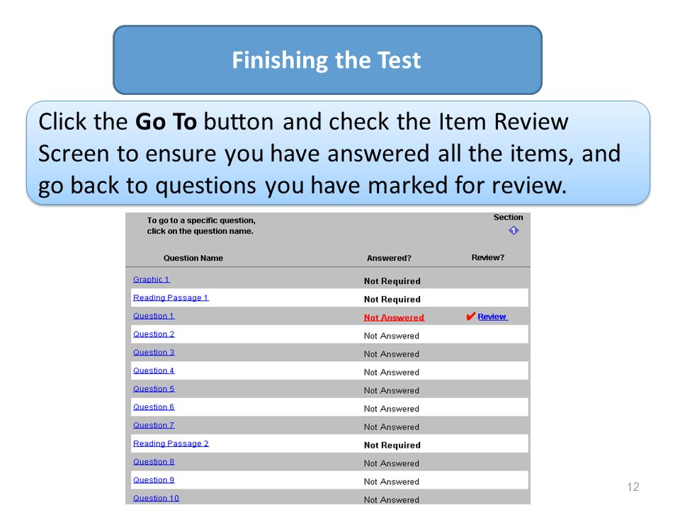 12 Finishing the Test Click the Go To button and check the Item Review Screen to ensure you have answered all the items, and go back to questions you