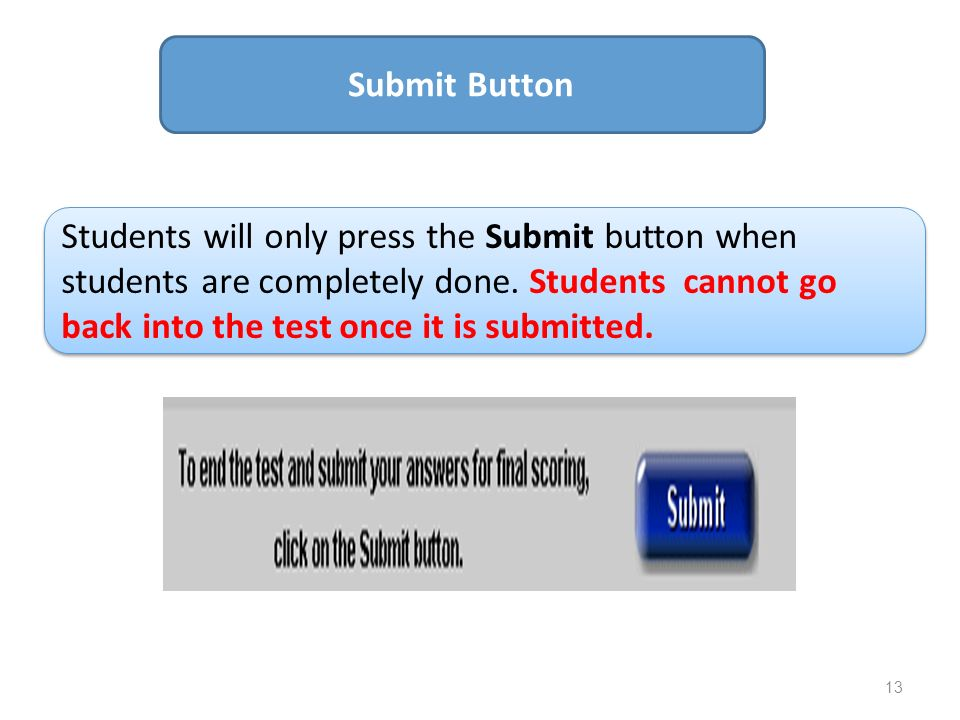 13 Submit Button Students will only press the Submit button when students are completely done. Students cannot go back into the test once it is submit