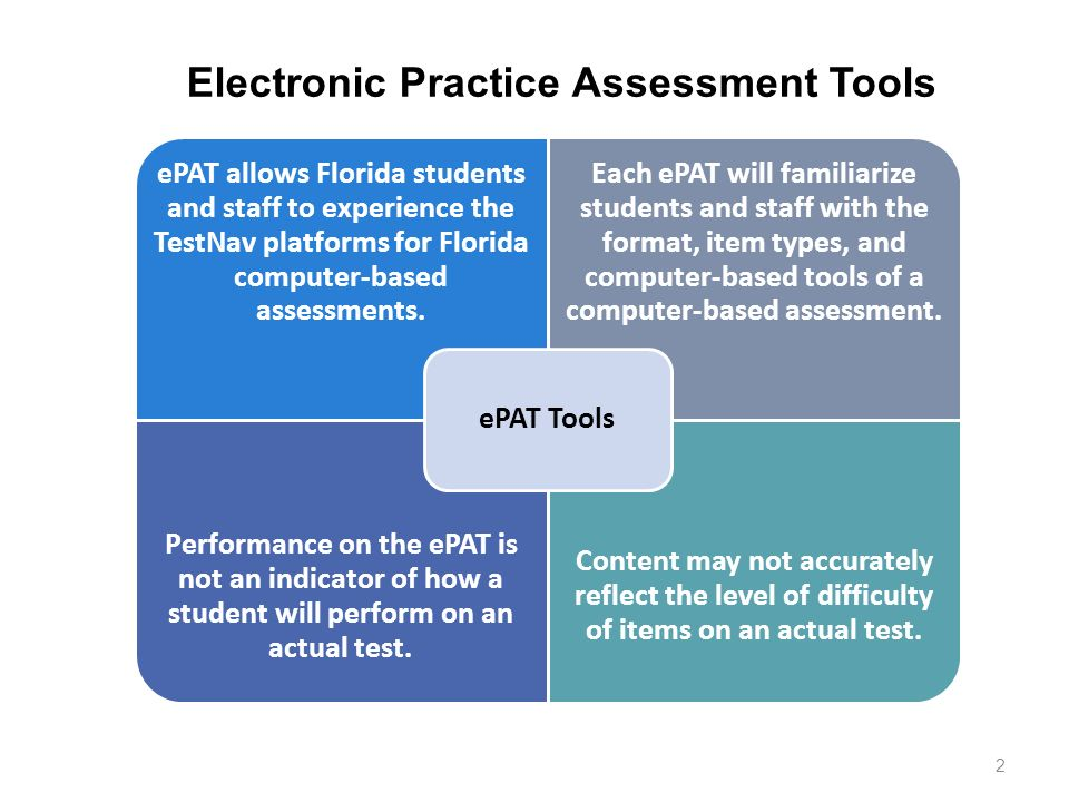 2 ePAT allows Florida students and staff to experience the TestNav platforms for Florida computer-based assessments. Each ePAT will familiarize studen
