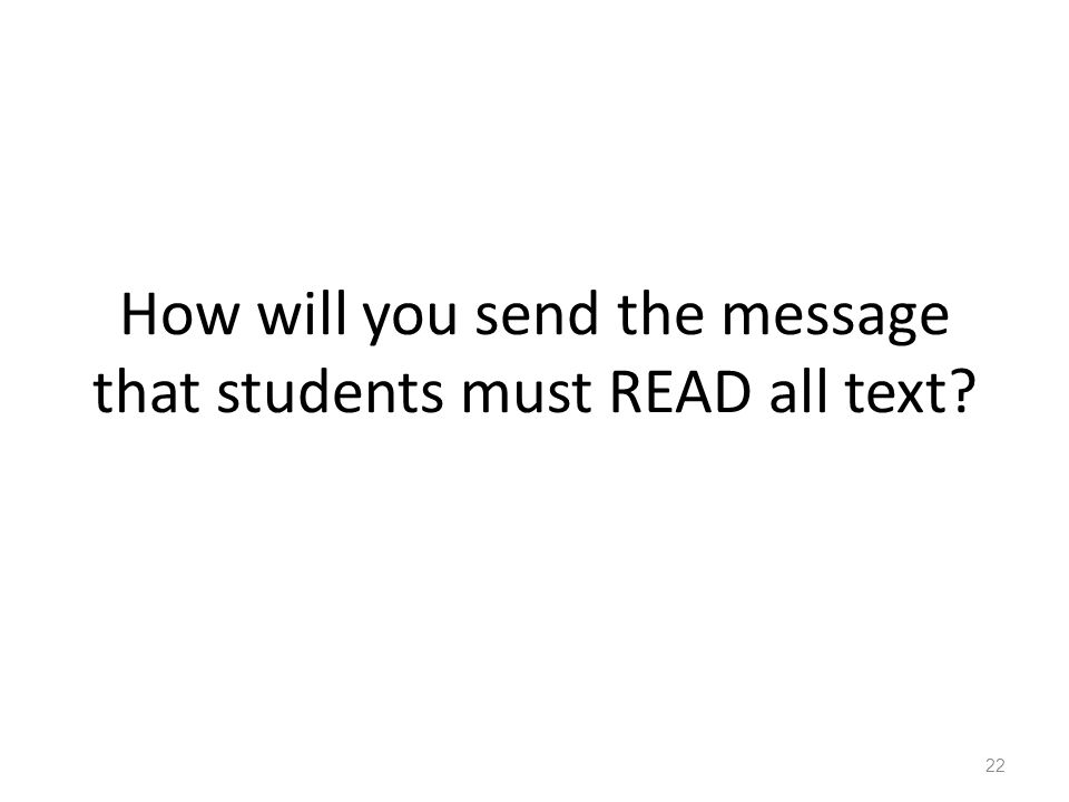 How will you send the message that students must READ all text? 22