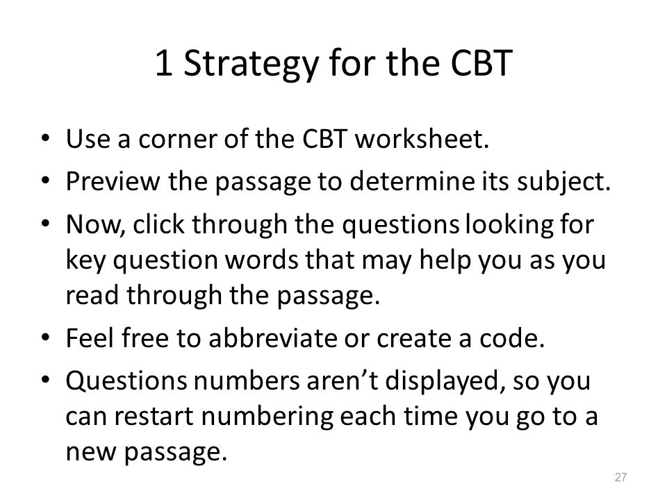 1 Strategy for the CBT Use a corner of the CBT worksheet. Preview the passage to determine its subject. Now, click through the questions looking for k
