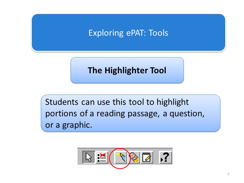 7 Exploring ePAT: Tools The Highlighter Tool Students can use this tool to highlight portions of a reading passage, a question, or a graphic.