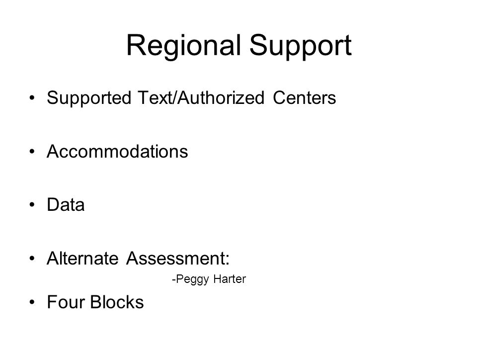 Regional Support Supported Text/Authorized Centers Accommodations Data Alternate Assessment: -Peggy Harter Four Blocks