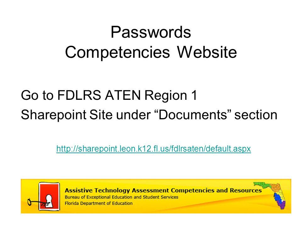 Passwords Competencies Website Go to FDLRS ATEN Region 1 Sharepoint Site under Documents section http://sharepoint.leon.k12.fl.us/fdlrsaten/default.aspx