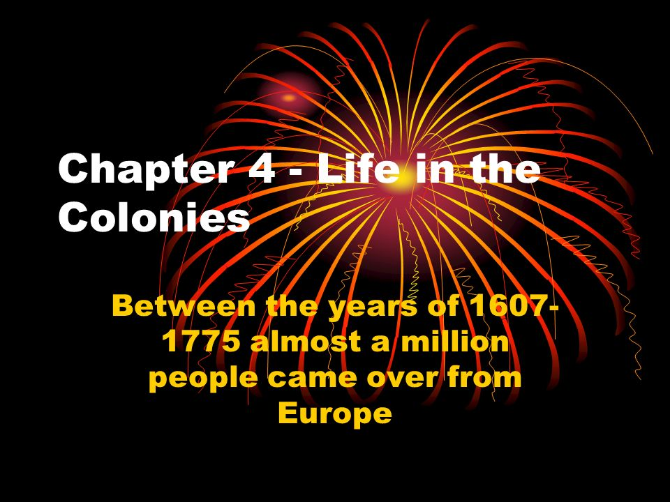 Chapter 4 - Life in the Colonies Between the years of 1607- 1775 almost a million people came over from Europe