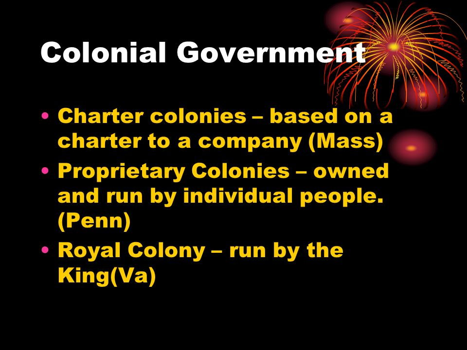Colonial Government Charter colonies – based on a charter to a company (Mass) Proprietary Colonies – owned and run by individual people. (Penn) Royal
