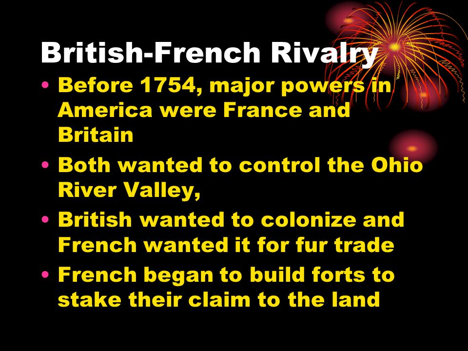 British-French Rivalry Before 1754, major powers in America were France and Britain Both wanted to control the Ohio River Valley, British wanted to co