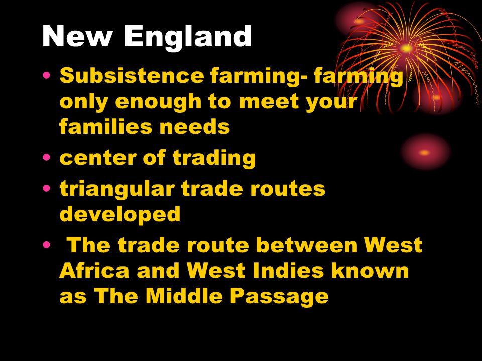 New England Subsistence farming- farming only enough to meet your families needs center of trading triangular trade routes developed The trade route b