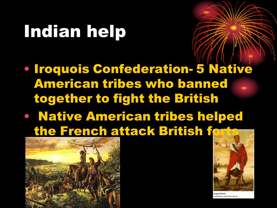 Indian help Iroquois Confederation- 5 Native American tribes who banned together to fight the British Native American tribes helped the French attack