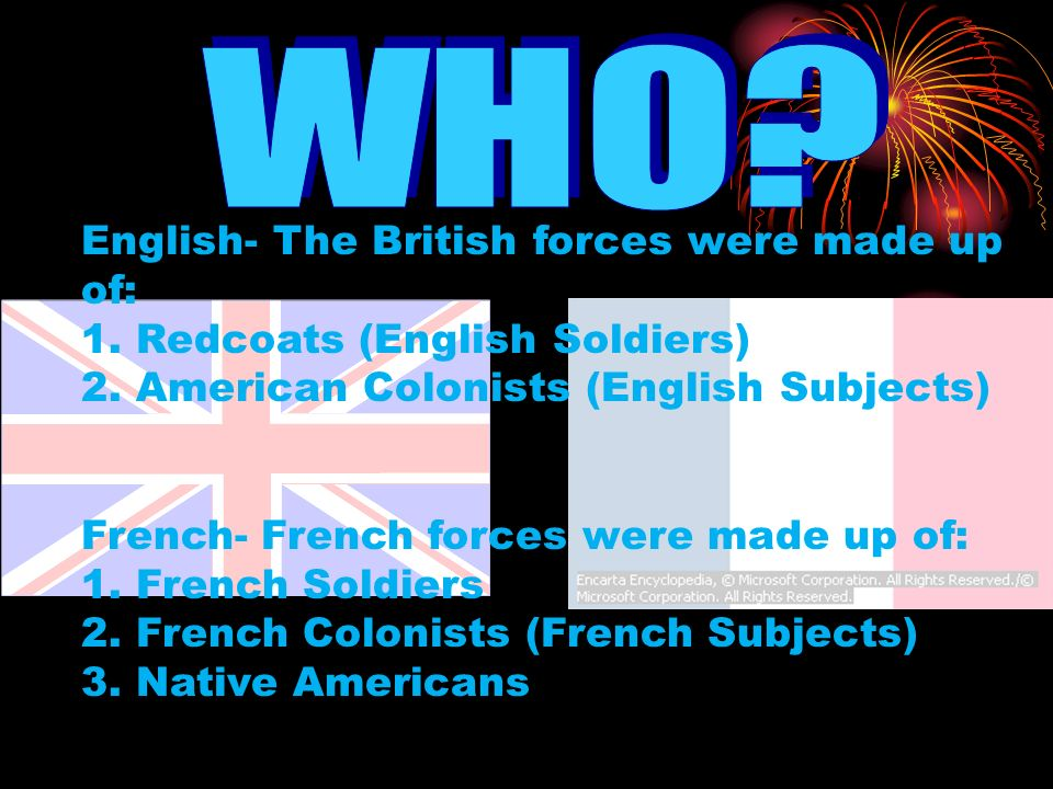 English- The British forces were made up of: 1. Redcoats (English Soldiers) 2. American Colonists (English Subjects) French- French forces were made u