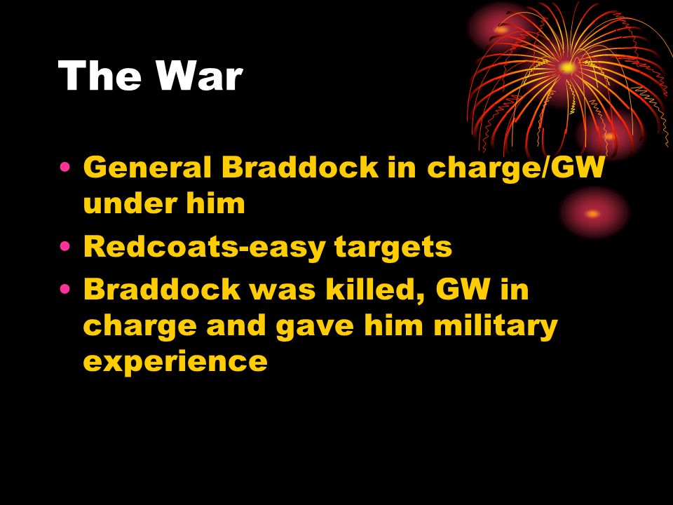 The War General Braddock in charge/GW under him Redcoats-easy targets Braddock was killed, GW in charge and gave him military experience