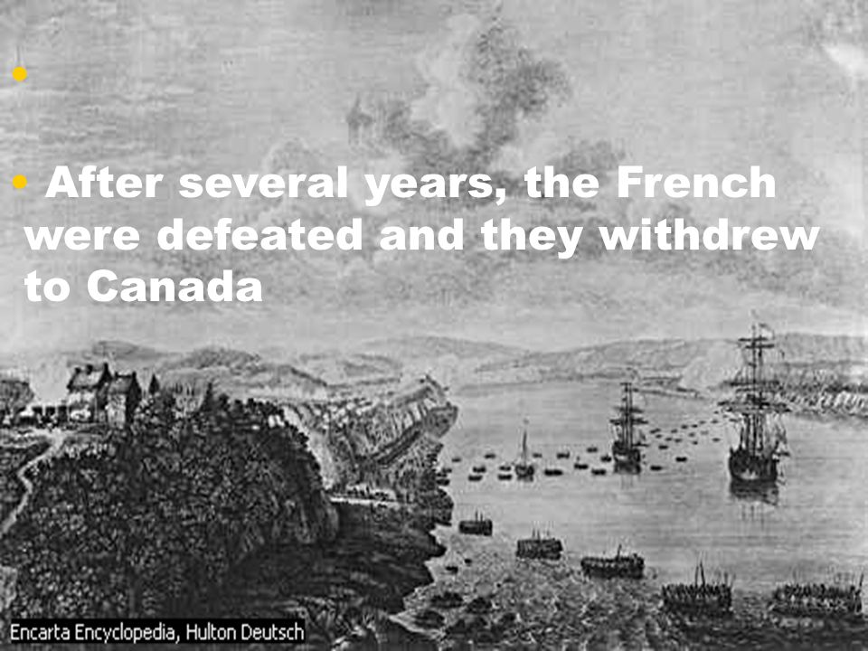 After several years, the French were defeated and they withdrew to Canada