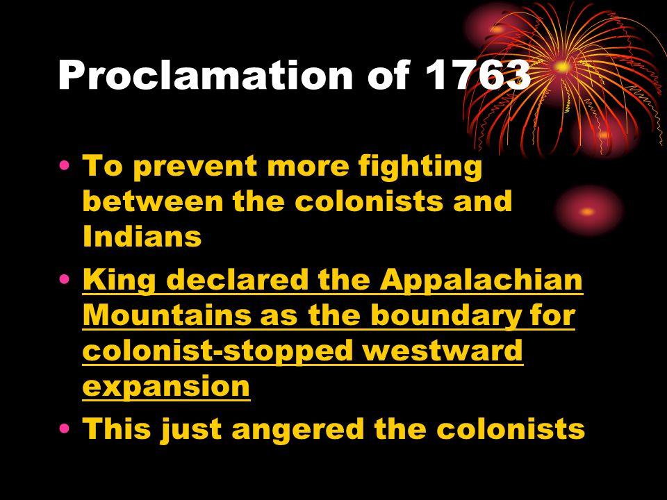 Proclamation of 1763 To prevent more fighting between the colonists and Indians King declared the Appalachian Mountains as the boundary for colonist-s