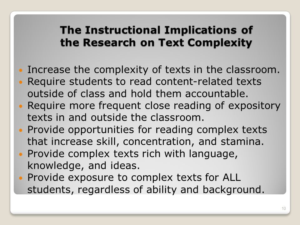 The Instructional Implications of the Research on Text Complexity Increase the complexity of texts in the classroom. Require students to read content-