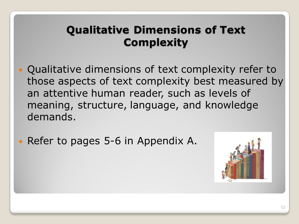 Qualitative Dimensions of Text Complexity Qualitative dimensions of text complexity refer to those aspects of text complexity best measured by an atte