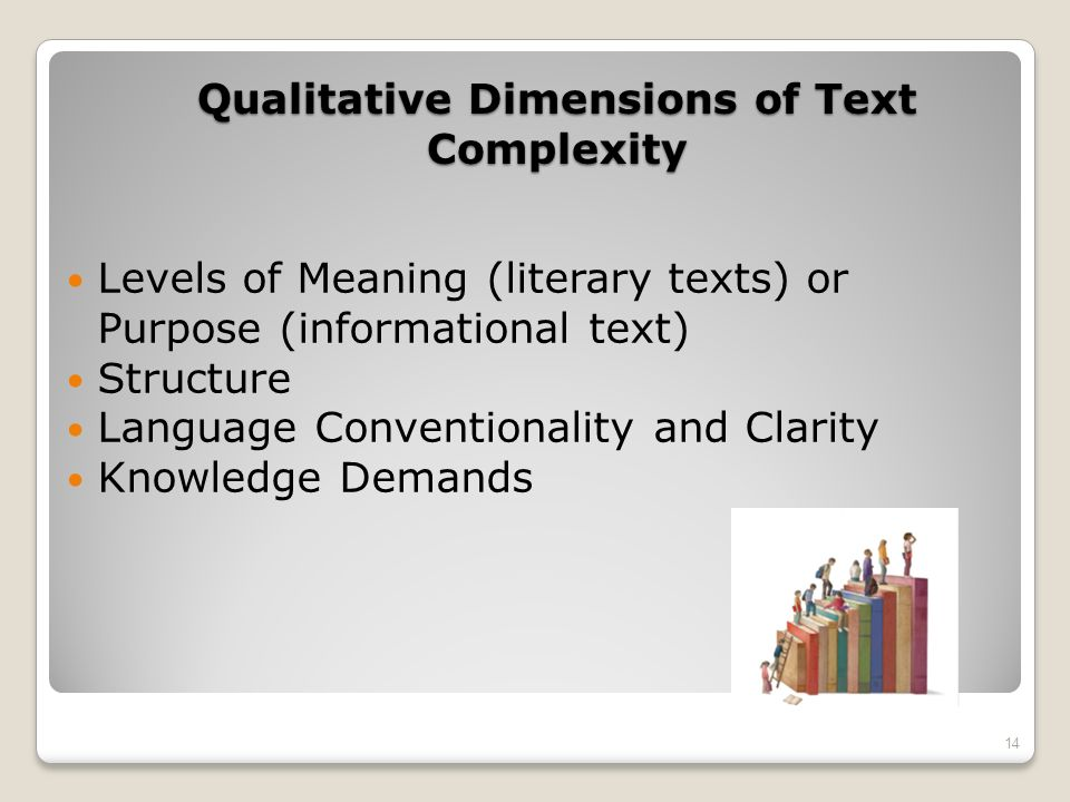 Qualitative Dimensions of Text Complexity Levels of Meaning (literary texts) or Purpose (informational text) Structure Language Conventionality and Cl
