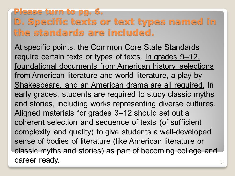 Please turn to pg. 6. D. Specific texts or text types named in the standards are included. 27 At specific points, the Common Core State Standards requ