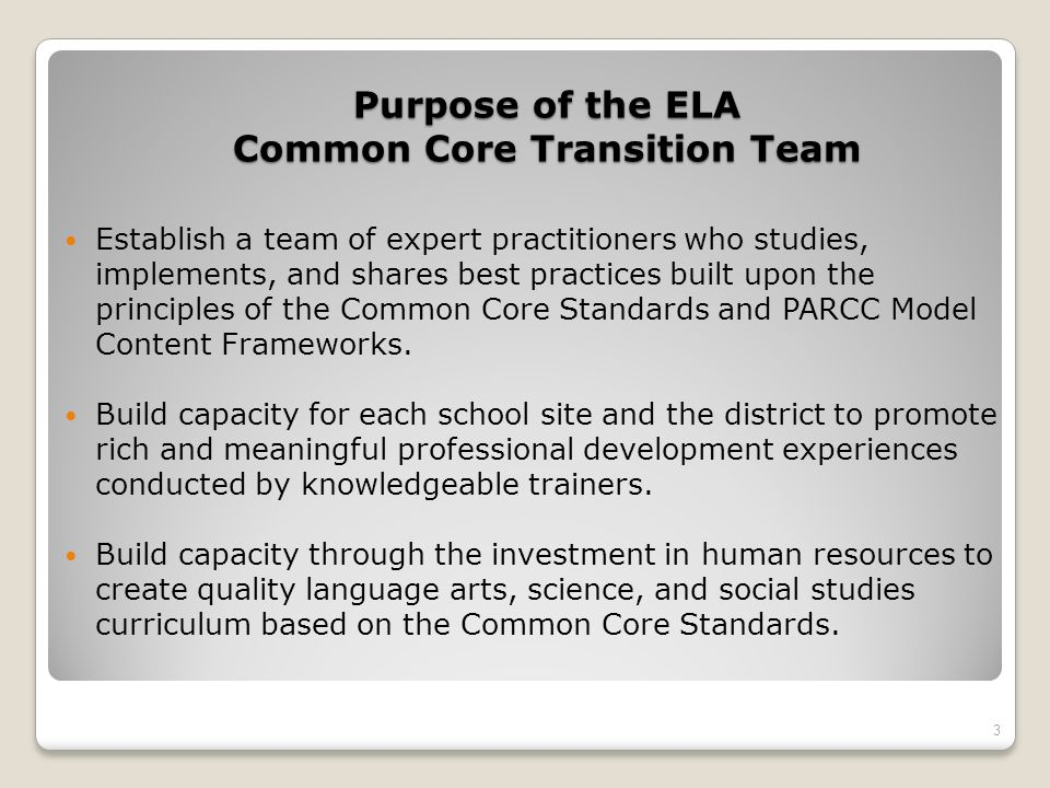 Purpose of the ELA Common Core Transition Team Establish a team of expert practitioners who studies, implements, and shares best practices built upon