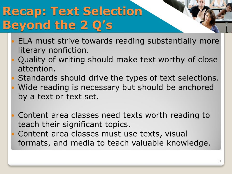 Recap: Text Selection Beyond the 2 Qs 31 ELA must strive towards reading substantially more literary nonfiction. Quality of writing should make text w