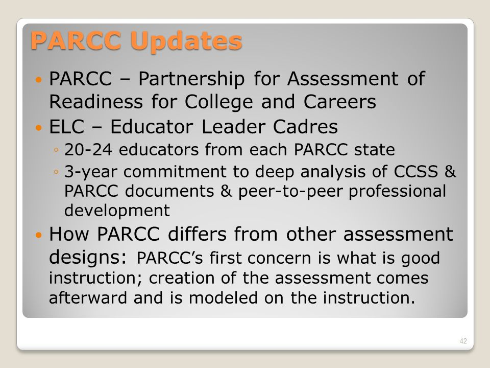 PARCC Updates PARCC – Partnership for Assessment of Readiness for College and Careers ELC – Educator Leader Cadres 20-24 educators from each PARCC sta