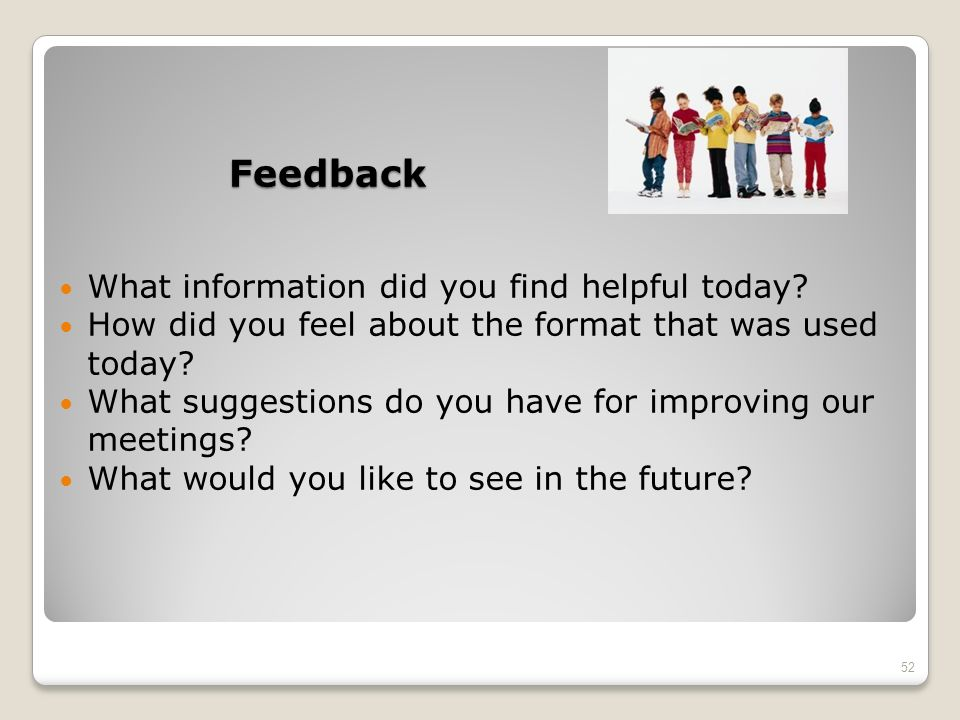 Feedback What information did you find helpful today? How did you feel about the format that was used today? What suggestions do you have for improvin