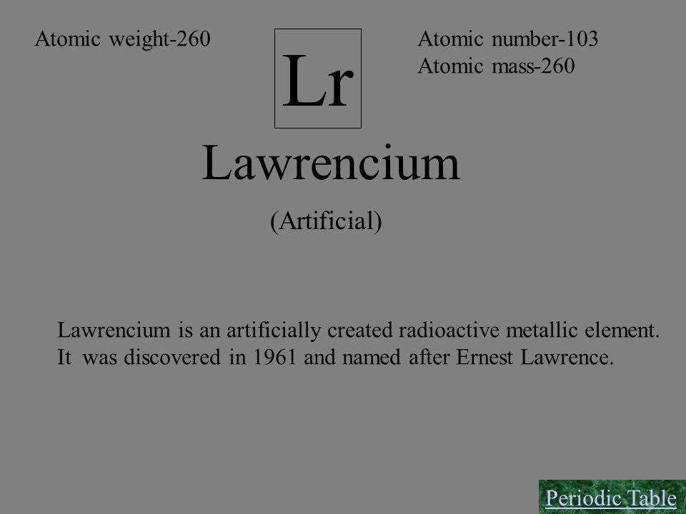 Lr Lawrencium (Artificial) Atomic number-103 Atomic mass-260 Atomic weight-260 Lawrencium is an artificially created radioactive metallic element. It