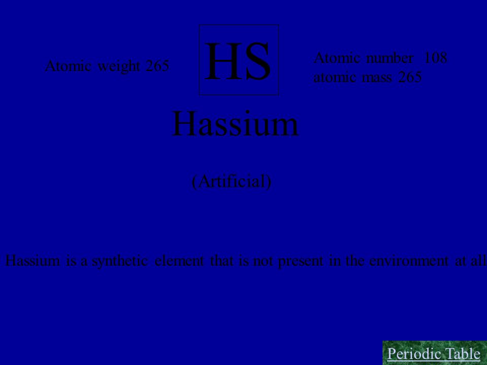 HS Hassium (Artificial) Atomic number 108 atomic mass 265 Atomic weight 265 Hassium is a synthetic element that is not present in the environment at a