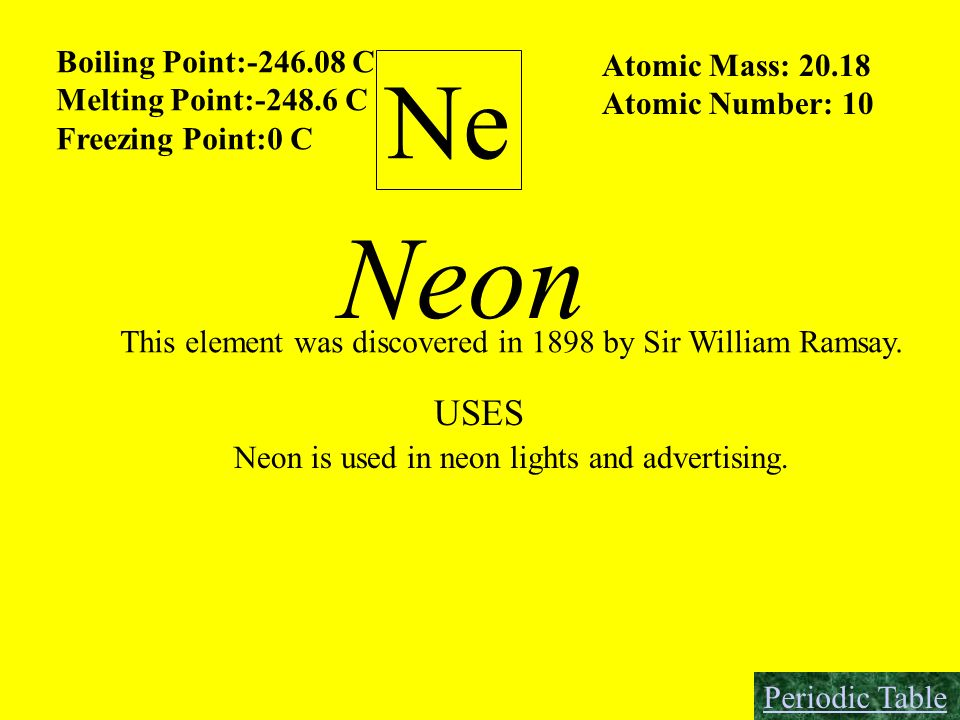 Ne Boiling Point:-246.08 C Melting Point:-248.6 C Freezing Point:0 C Atomic Mass: 20.18 Atomic Number: 10 Neon This element was discovered in 1898 by