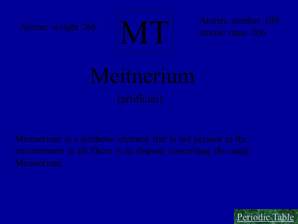 MT Meitnerium Atomic number 109 atomic mass 266 Atomic weight 266 (artificial) Meitnerium is a synthetic element that is not present in the environmen