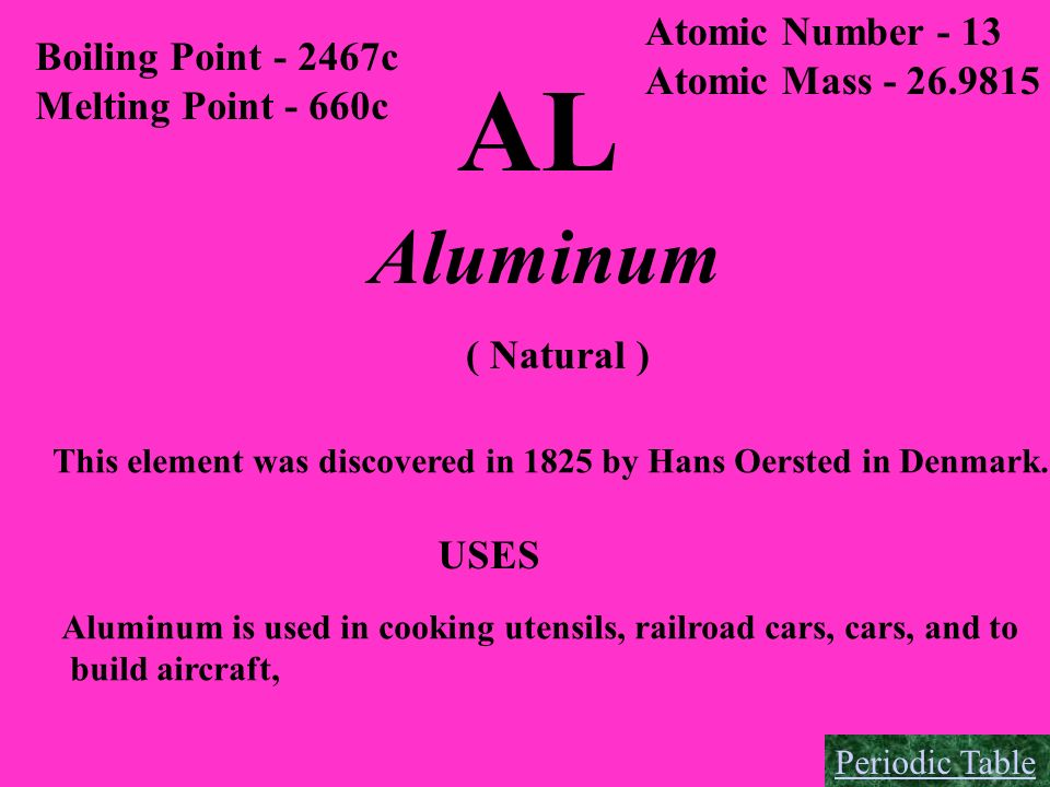 AL Boiling Point - 2467c Melting Point - 660c Atomic Number - 13 Atomic Mass - 26.9815 Aluminum ( Natural ) This element was discovered in 1825 by Han