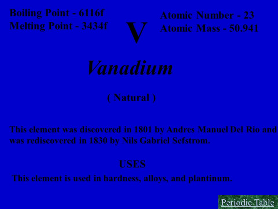 V Boiling Point - 6116f Melting Point - 3434f Atomic Number - 23 Atomic Mass - 50.941 Vanadium ( Natural ) This element was discovered in 1801 by Andr