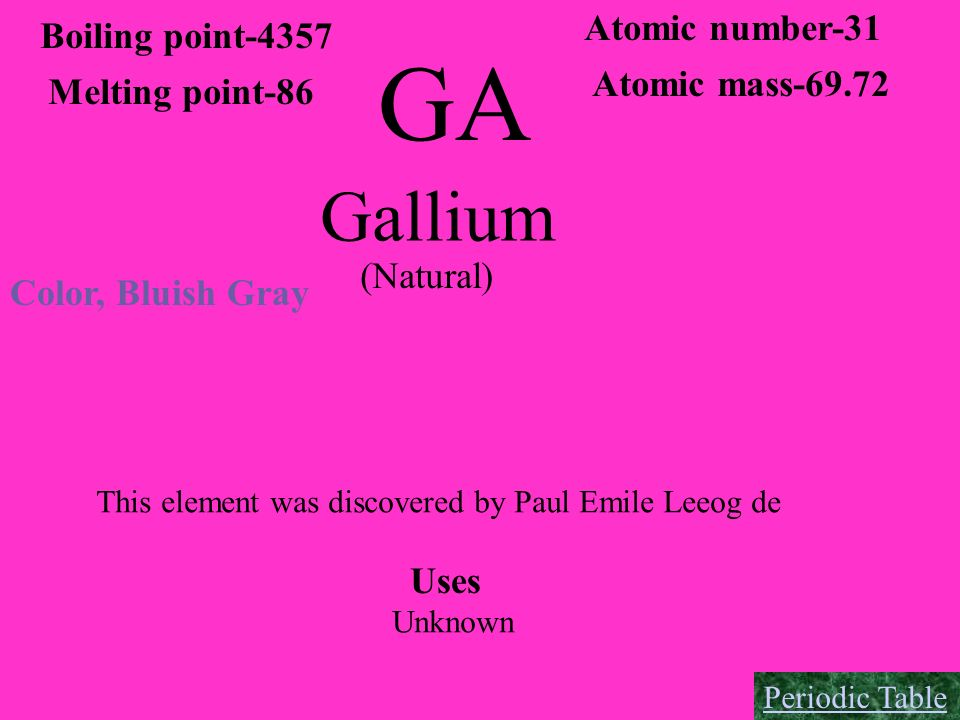 GA Gallium Boiling point-4357 Melting point-86 Atomic number-31 Atomic mass-69.72 Color, Bluish Gray (Natural) This element was discovered by Paul Emi