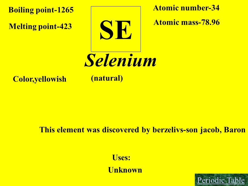 SE Boiling point-1265 Melting point-423 Atomic number-34 Atomic mass-78.96 Selenium Color,yellowish This element was discovered by berzelivs-son jacob
