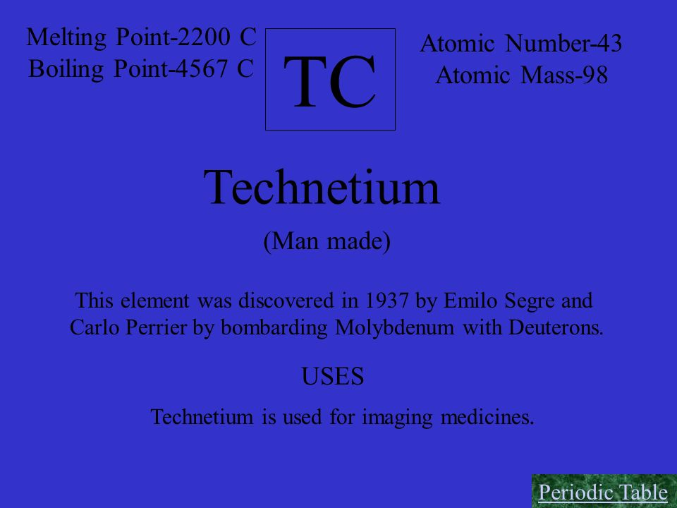 TC Atomic Number-43 Atomic Mass-98 Melting Point-2200 C Boiling Point-4567 C Technetium (Man made) This element was discovered in 1937 by Emilo Segre