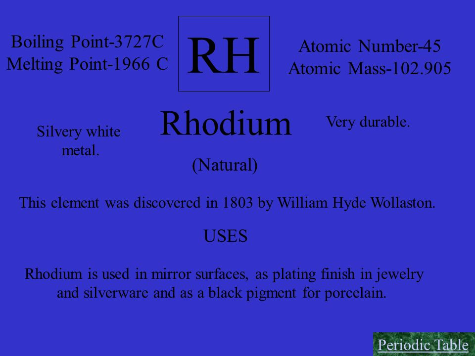 RH Boiling Point-3727C Melting Point-1966 C Atomic Number-45 Atomic Mass-102.905 Rhodium (Natural) Silvery white metal. Very durable. This element was