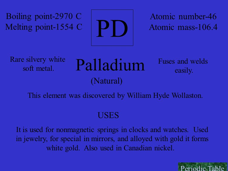 PD Boiling point-2970 C Melting point-1554 C Atomic number-46 Atomic mass-106.4 Palladium Rare silvery white soft metal. Fuses and welds easily. (Natu