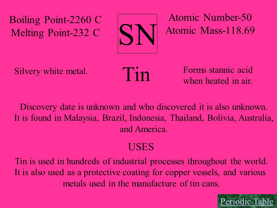 SN Atomic Number-50 Atomic Mass-118.69 Boiling Point-2260 C Melting Point-232 C Tin Silvery white metal. Forms stannic acid when heated in air. Discov