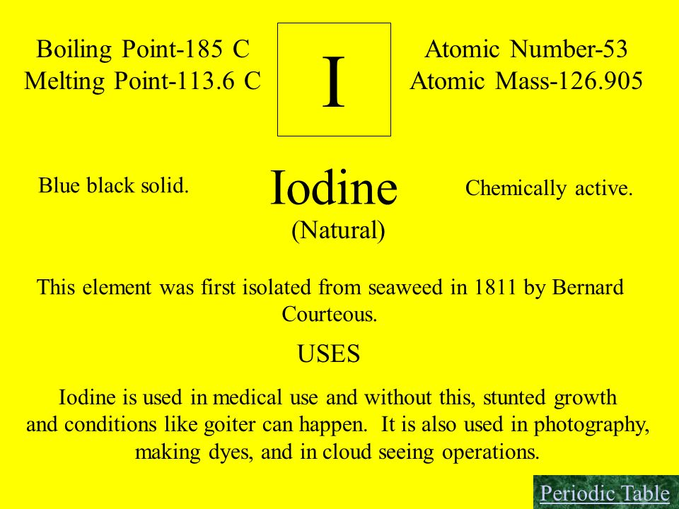 I Boiling Point-185 C Melting Point-113.6 C Atomic Number-53 Atomic Mass-126.905 Iodine Chemically active. Blue black solid. (Natural) This element wa