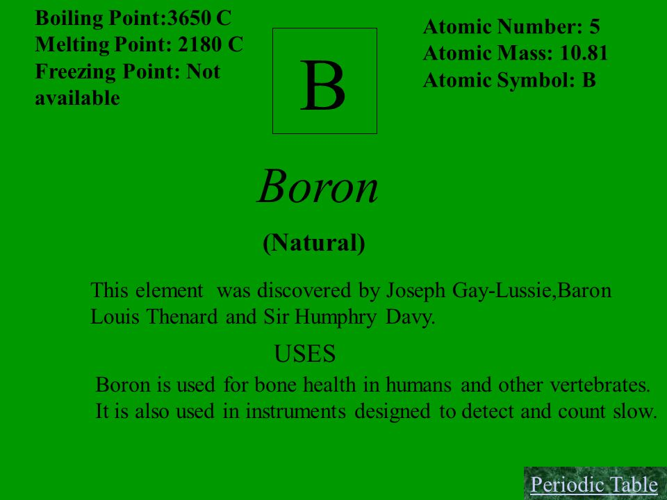 B Boiling Point:3650 C Melting Point: 2180 C Freezing Point: Not available Atomic Number: 5 Atomic Mass: 10.81 Atomic Symbol: B Boron (Natural) This e