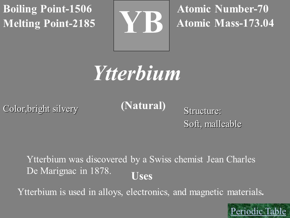 B Boiling Point-1506 Melting Point-2185 YB Atomic Number-70 Atomic Mass-173.04 Ytterbium Color,bright silvery (Natural) Structure: Soft, malleable Ytt