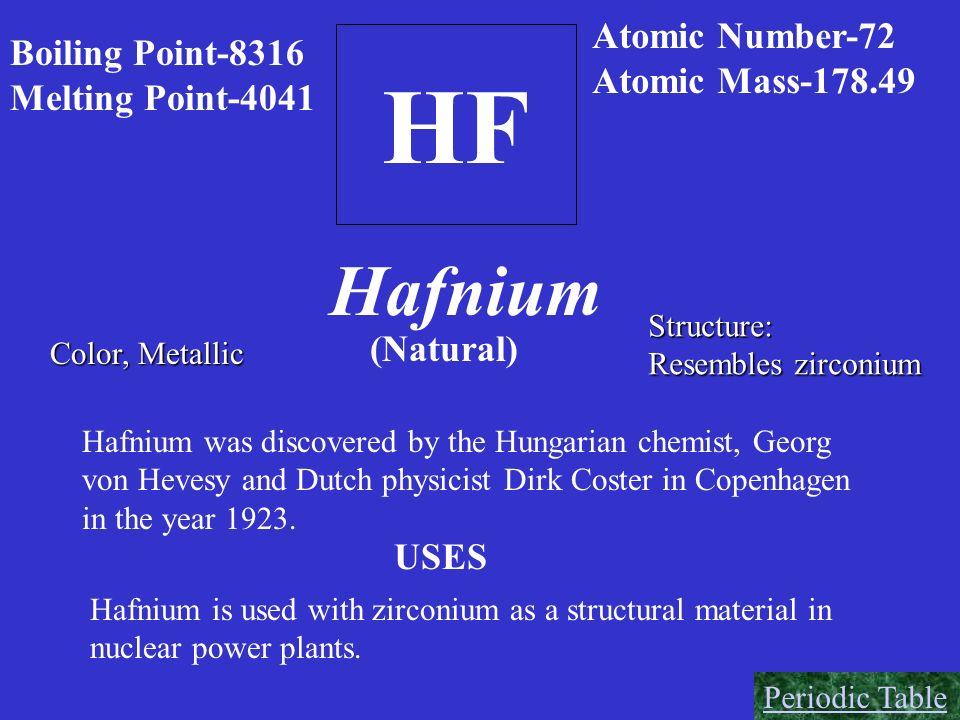 HF Boiling Point-8316 Melting Point-4041 Atomic Number-72 Atomic Mass-178.49 Color, Metallic Hafnium Structure: Resembles zirconium (Natural) Hafnium