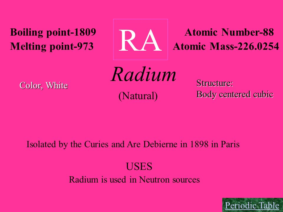 RA Boiling point-1809 Melting point-973 Atomic Number-88 Atomic Mass-226.0254 Radium Color, White Structure: Body centered cubic (Natural) Isolated by