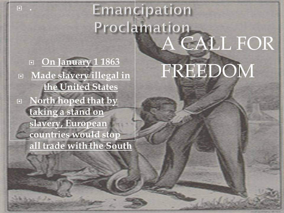 . On January 1 1863 Made slavery illegal in the United States North hoped that by taking a stand on slavery, European countries would stop all trade w