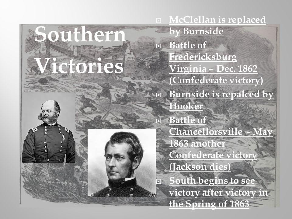 McClellan is replaced by Burnside Battle of Fredericksburg Virginia – Dec. 1862 (Confederate victory) Burnside is repalced by Hooker Battle of Chancel