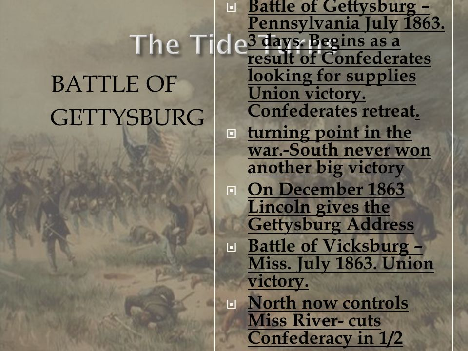 Battle of Gettysburg – Pennsylvania July 1863. 3 days. Begins as a result of Confederates looking for supplies Union victory. Confederates retreat. tu