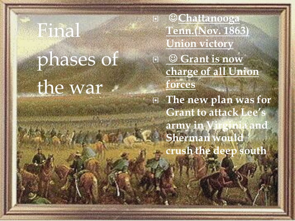 Chattanooga Tenn.(Nov. 1863) Union victory Grant is now charge of all Union forces The new plan was for Grant to attack Lees army in Virginia and Sher
