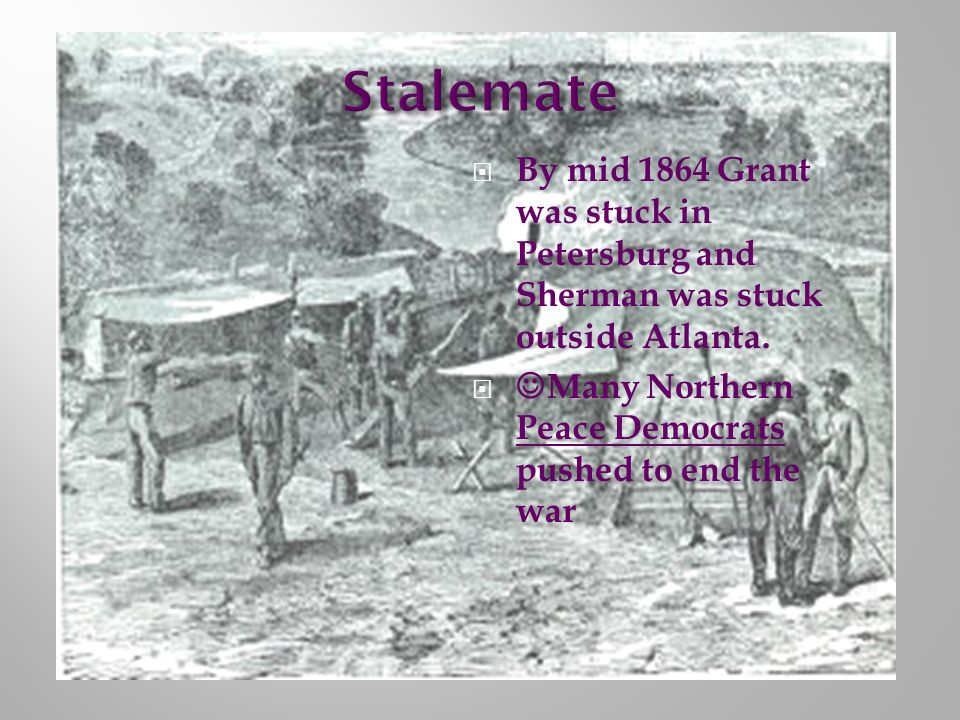 By mid 1864 Grant was stuck in Petersburg and Sherman was stuck outside Atlanta. Many Northern Peace Democrats pushed to end the war
